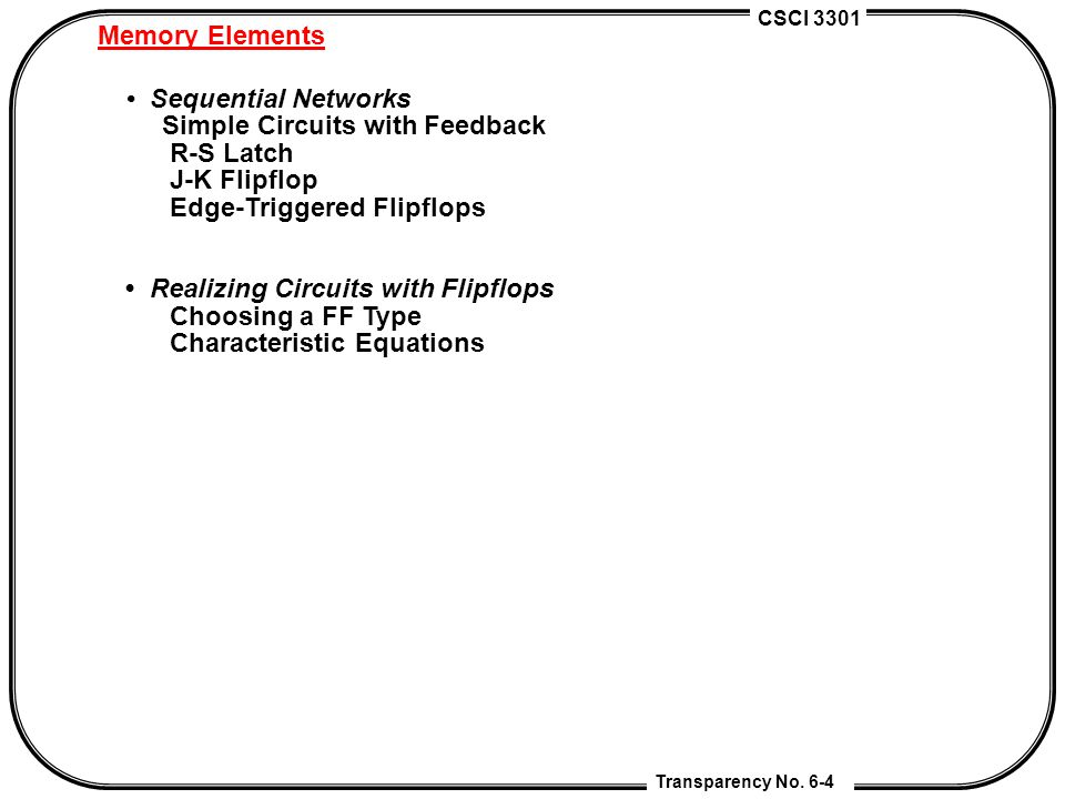 CSCI 3301 Transparency No. 6-4 Memory Elements Sequential Networks Simple Circuits with Feedback R-S Latch J-K Flipflop Edge-Triggered Flipflops Reali