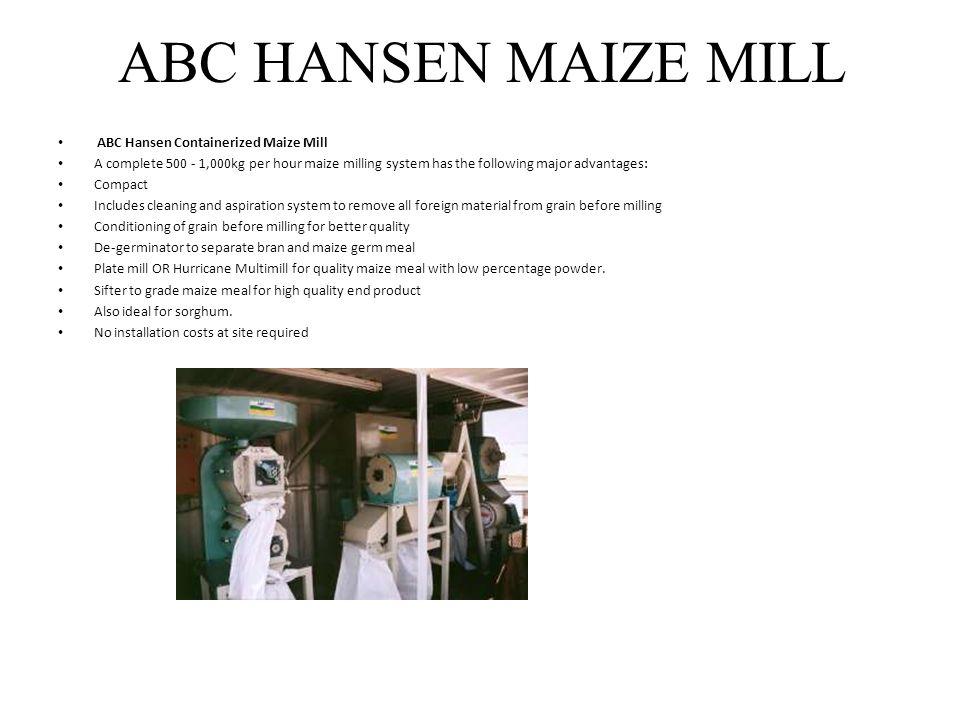 ABC HANSEN MAIZE MILL ABC Hansen Containerized Maize Mill A complete 500 - 1,000kg per hour maize milling system has the following major advantages: C