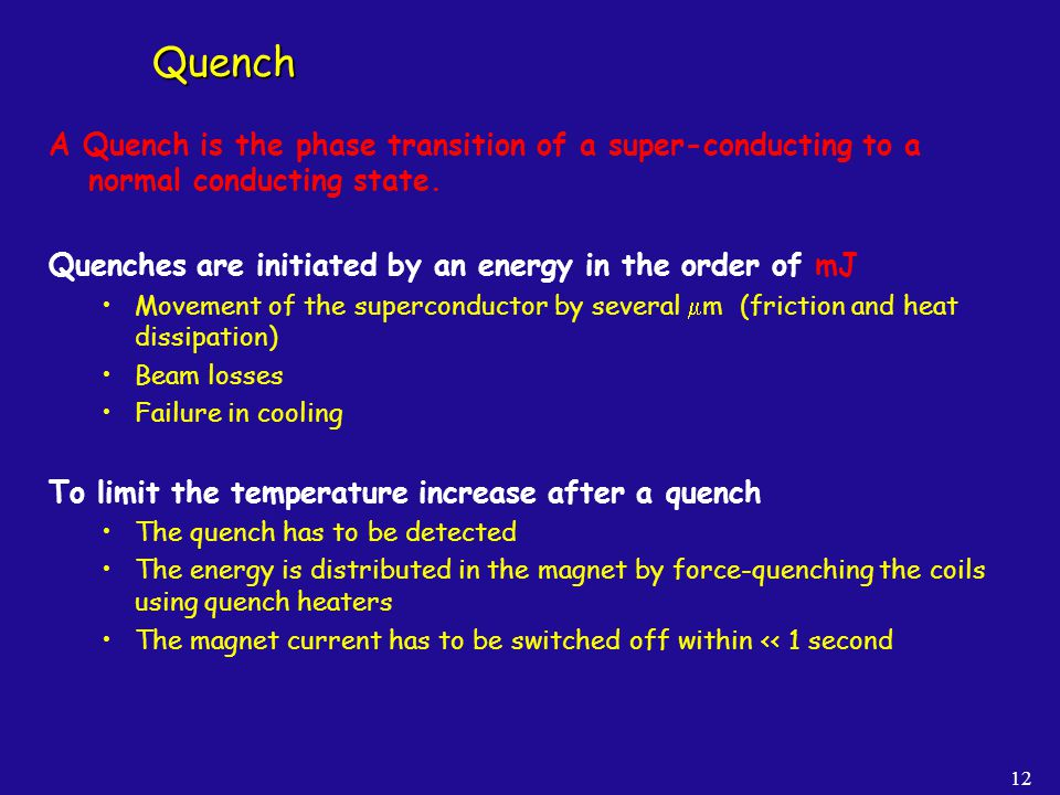 12 Quench A Quench is the phase transition of a super-conducting to a normal conducting state. Quenches are initiated by an energy in the order of mJ