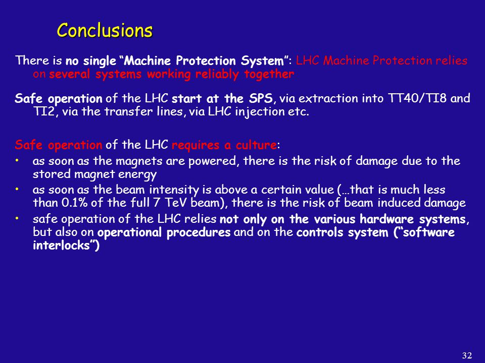 32 Conclusions There is no single Machine Protection System: LHC Machine Protection relies on several systems working reliably together Safe operation