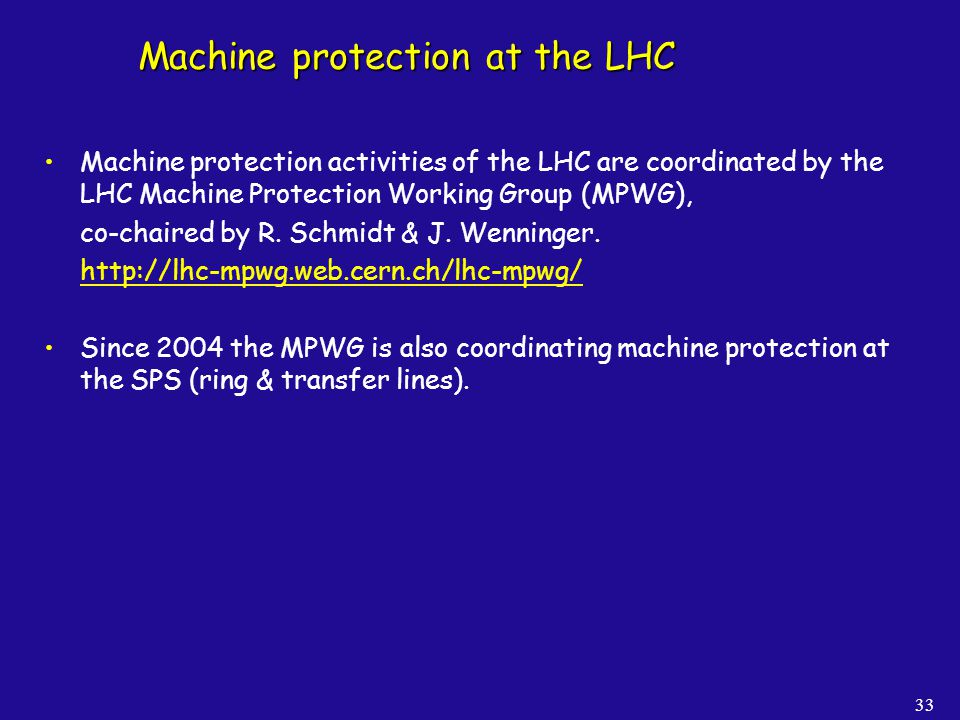 33 Machine protection at the LHC Machine protection activities of the LHC are coordinated by the LHC Machine Protection Working Group (MPWG), co-chair