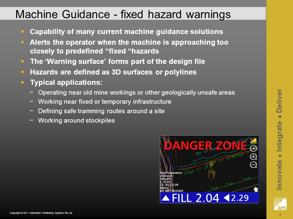 8 Innovate Integrate Deliver Copyright © 2011 Automated Positioning Systems Pty Ltd Machine Guidance - fixed hazard warnings Capability of many current machine guidance solutions Alerts the operator when the machine is approaching too closely to predefined fixed hazards The Warning surface forms part of the design file Hazards are defined as 3D surfaces or polylines Typical applications: Operating near old mine workings or other geologically unsafe areas Working near fixed or temporary infrastructure Defining safe tramming routes around a site Working around stockpiles
