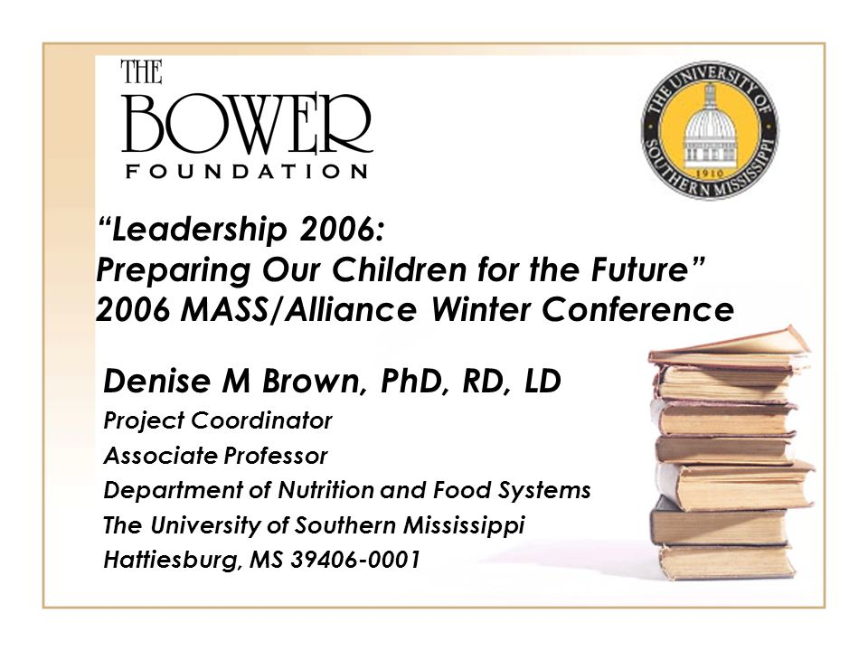 Denise M Brown, PhD, RD, LD Project Coordinator Associate Professor Department of Nutrition and Food Systems The University of Southern Mississippi Hattiesburg, MS 39406-0001 Leadership 2006: Preparing Our Children for the Future 2006 MASS/Alliance Winter Conference