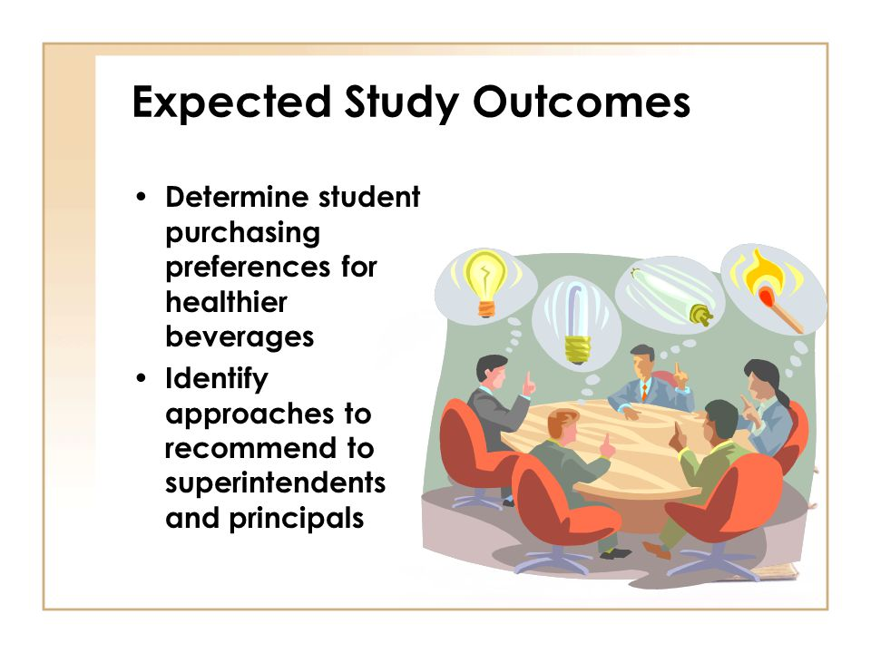 Expected Study Outcomes Determine student purchasing preferences for healthier beverages Identify approaches to recommend to superintendents and principals