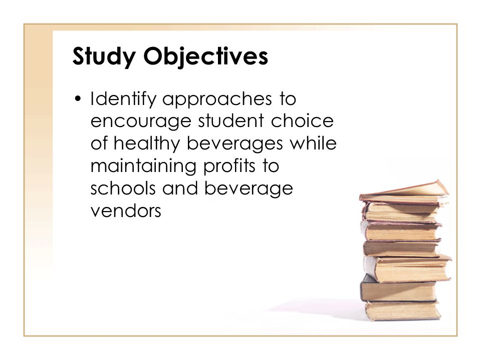 Study Objectives Identify approaches to encourage student choice of healthy beverages while maintaining profits to schools and beverage vendors