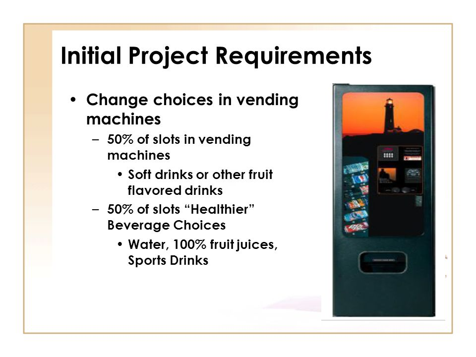 Initial Project Requirements Change choices in vending machines – 50% of slots in vending machines Soft drinks or other fruit flavored drinks – 50% of slots Healthier Beverage Choices Water, 100% fruit juices, Sports Drinks