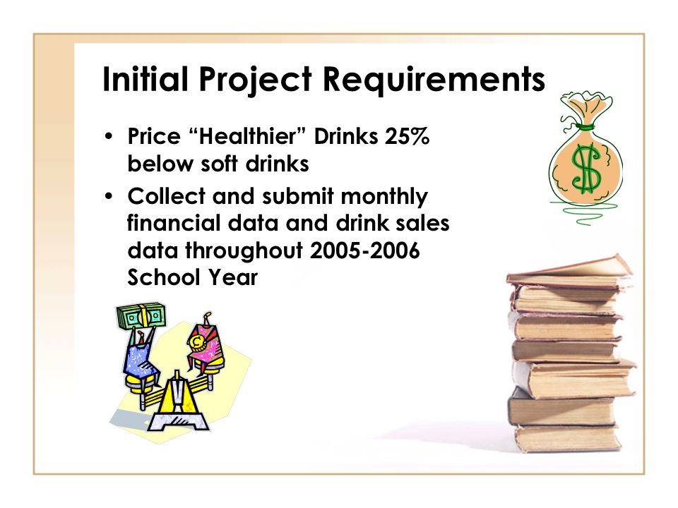 Initial Project Requirements Price Healthier Drinks 25% below soft drinks Collect and submit monthly financial data and drink sales data throughout 2005-2006 School Year