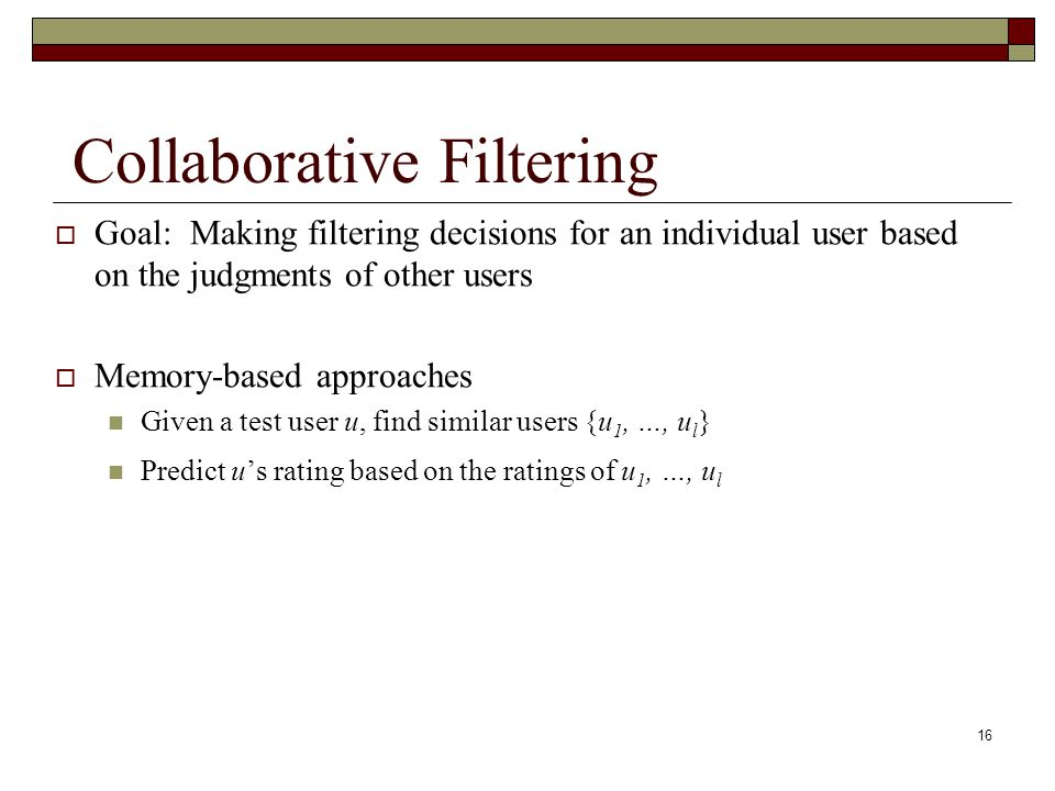 16 Collaborative Filtering Goal: Making filtering decisions for an individual user based on the judgments of other users Memory-based approaches Given a test user u, find similar users {u 1, …, u l } Predict us rating based on the ratings of u 1, …, u l
