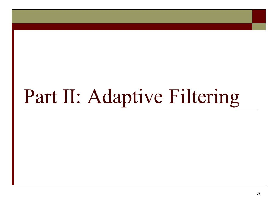 37 Part II: Adaptive Filtering