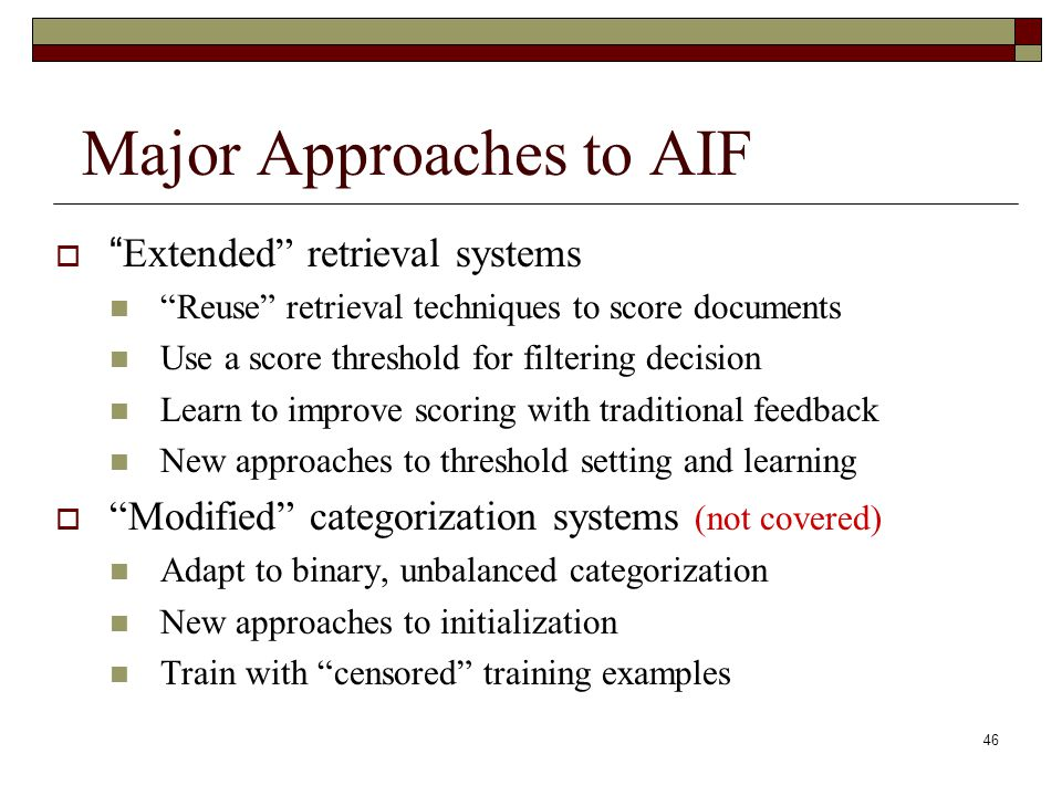 46 Major Approaches to AIF Extended retrieval systems Reuse retrieval techniques to score documents Use a score threshold for filtering decision Learn to improve scoring with traditional feedback New approaches to threshold setting and learning Modified categorization systems (not covered) Adapt to binary, unbalanced categorization New approaches to initialization Train with censored training examples