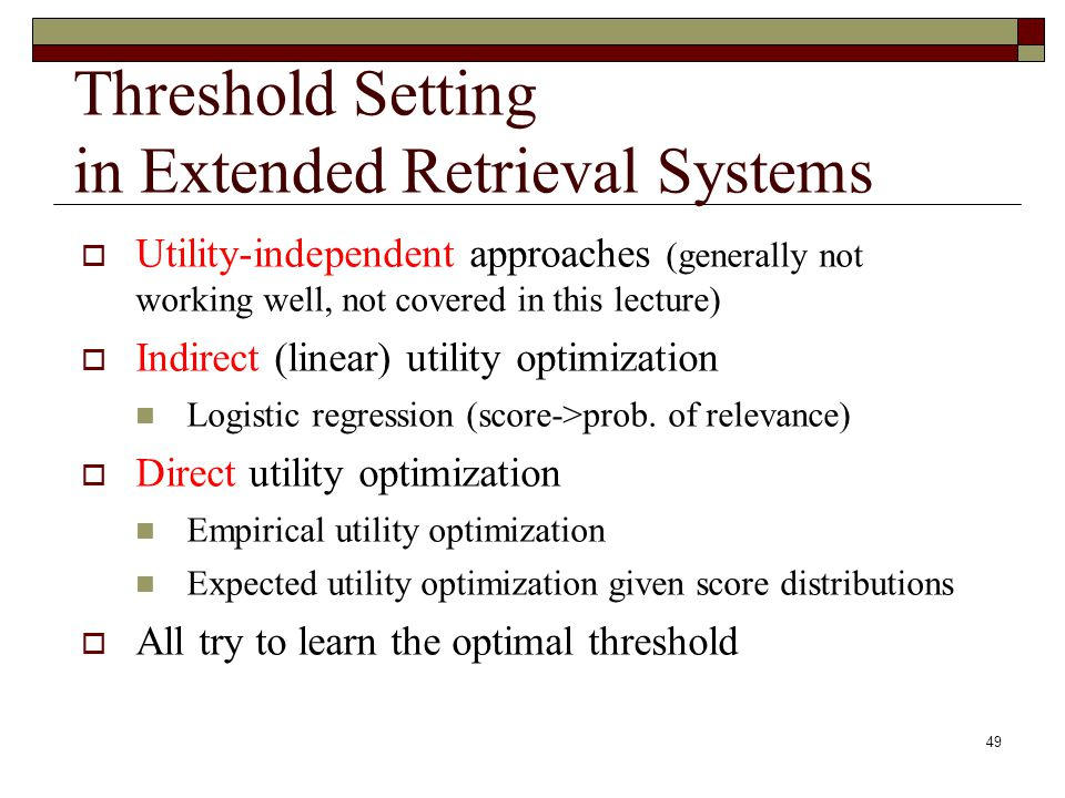 49 Threshold Setting in Extended Retrieval Systems Utility-independent approaches (generally not working well, not covered in this lecture) Indirect (linear) utility optimization Logistic regression (score->prob.
