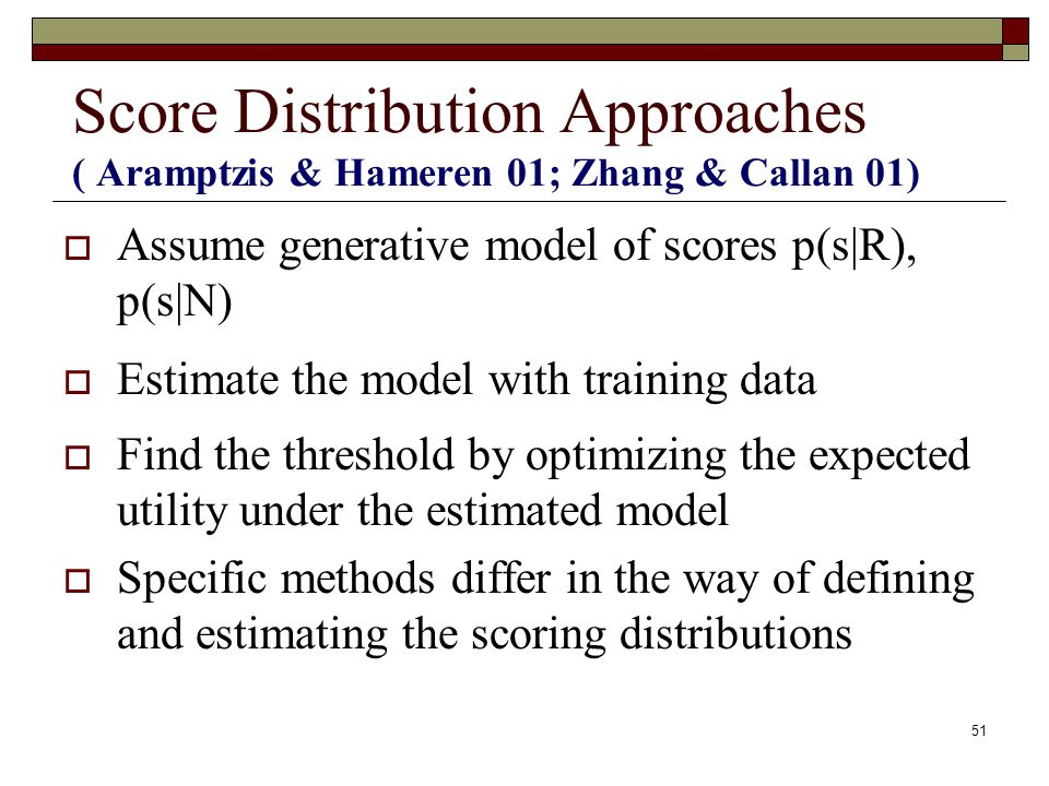 51 Score Distribution Approaches ( Aramptzis & Hameren 01; Zhang & Callan 01) Assume generative model of scores p(s|R), p(s|N) Estimate the model with training data Find the threshold by optimizing the expected utility under the estimated model Specific methods differ in the way of defining and estimating the scoring distributions