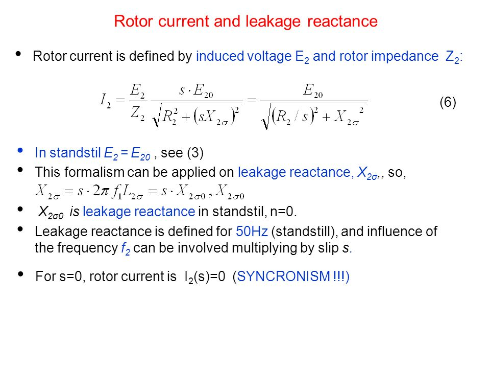 Rotor current and leakage reactance Rotor current is defined by induced voltage E 2 and rotor impedance Z 2 : In standstil E 2 = E 20, see (3) This formalism can be applied on leakage reactance, X 2σ,, so, X 2σ0 is leakage reactance in standstil, n=0.
