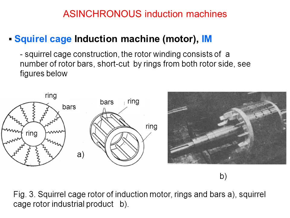 Squirel cage Induction machine (motor), IM - squirrel cage construction, the rotor winding consists of a number of rotor bars, short-cut by rings from