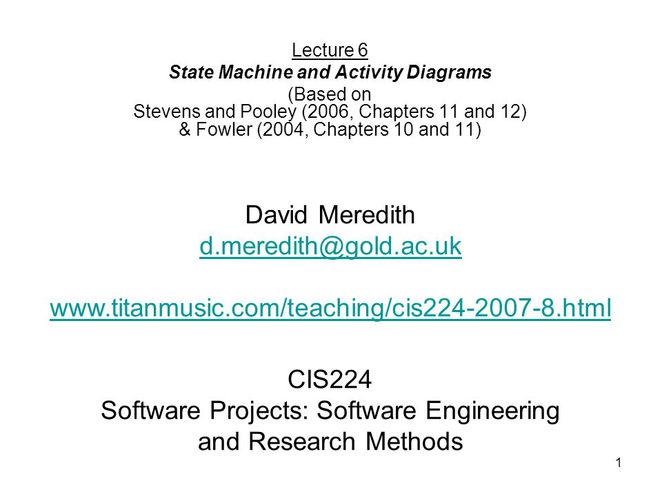 1 CIS224 Software Projects: Software Engineering and Research Methods Lecture 6 State Machine and Activity Diagrams (Based on Stevens and Pooley (2006, Chapters 11 and 12) & Fowler (2004, Chapters 10 and 11) David Meredith d.meredith@gold.ac.uk www.titanmusic.com/teaching/cis224-2007-8.html