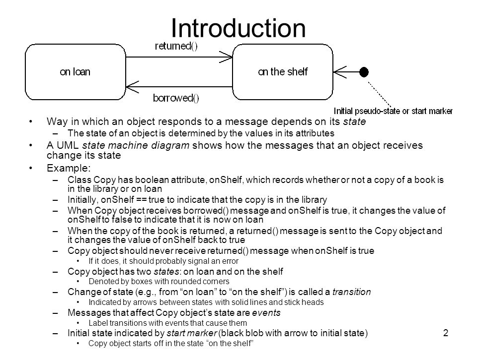 2 Introduction Way in which an object responds to a message depends on its state –The state of an object is determined by the values in its attributes A UML state machine diagram shows how the messages that an object receives change its state Example: –Class Copy has boolean attribute, onShelf, which records whether or not a copy of a book is in the library or on loan –Initially, onShelf == true to indicate that the copy is in the library –When Copy object receives borrowed() message and onShelf is true, it changes the value of onShelf to false to indicate that it is now on loan –When the copy of the book is returned, a returned() message is sent to the Copy object and it changes the value of onShelf back to true –Copy object should never receive returned() message when onShelf is true If it does, it should probably signal an error –Copy object has two states: on loan and on the shelf Denoted by boxes with rounded corners –Change of state (e.g., from on loan to on the shelf) is called a transition Indicated by arrows between states with solid lines and stick heads –Messages that affect Copy objects state are events Label transitions with events that cause them –Initial state indicated by start marker (black blob with arrow to initial state) Copy object starts off in the state on the shelf