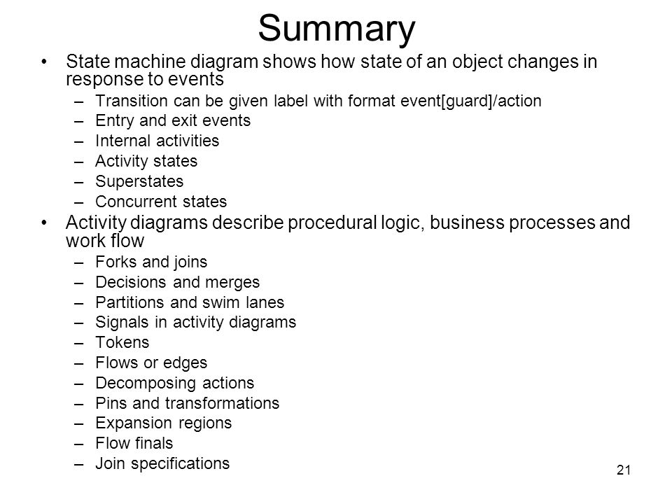 21 Summary State machine diagram shows how state of an object changes in response to events –Transition can be given label with format event[guard]/action –Entry and exit events –Internal activities –Activity states –Superstates –Concurrent states Activity diagrams describe procedural logic, business processes and work flow –Forks and joins –Decisions and merges –Partitions and swim lanes –Signals in activity diagrams –Tokens –Flows or edges –Decomposing actions –Pins and transformations –Expansion regions –Flow finals –Join specifications
