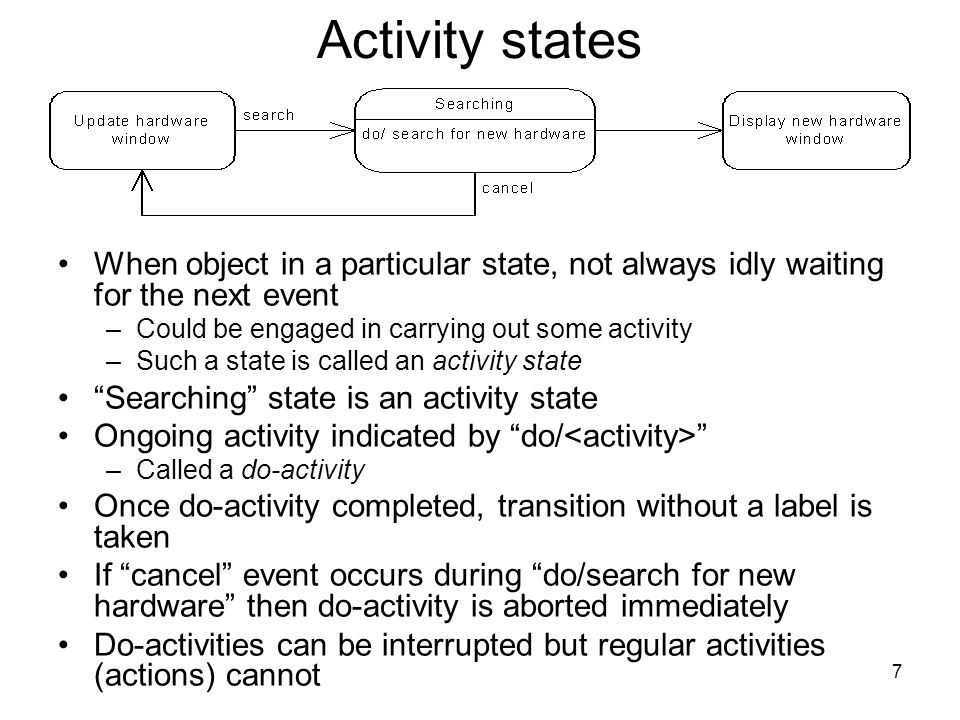 7 Activity states When object in a particular state, not always idly waiting for the next event –Could be engaged in carrying out some activity –Such a state is called an activity state Searching state is an activity state Ongoing activity indicated by do/ –Called a do-activity Once do-activity completed, transition without a label is taken If cancel event occurs during do/search for new hardware then do-activity is aborted immediately Do-activities can be interrupted but regular activities (actions) cannot