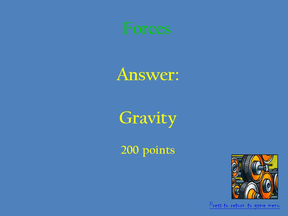 Question: This is the name of the force that pulls objects to earth.
