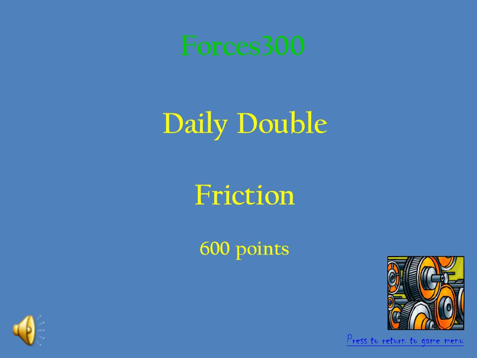 Daily Double This is the name of a force caused by one object rubbing against another.