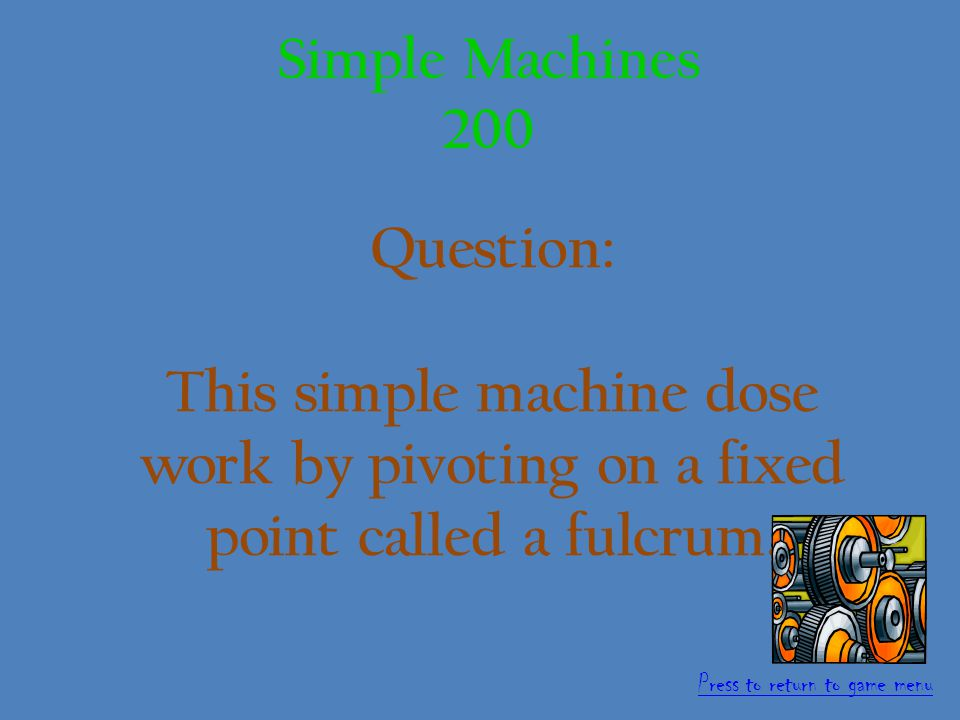 Answer: Inclined Plane 100 points Simple Machines 100 Press to return to game menu