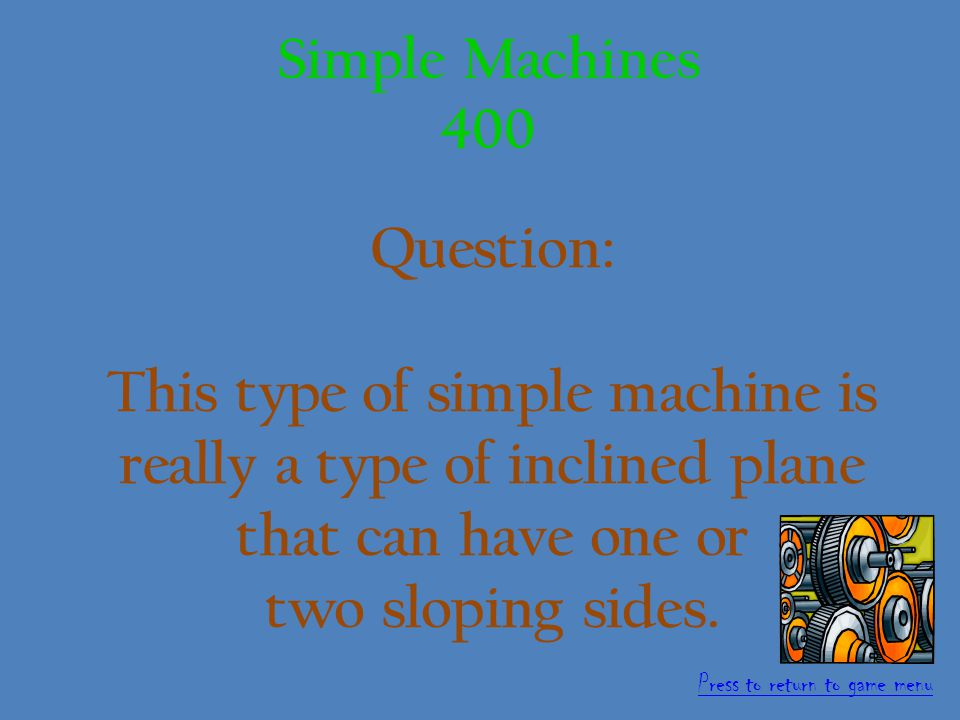 Answer: Wheel and Axle 300 points Simple Machine 300 Press to return to game menu