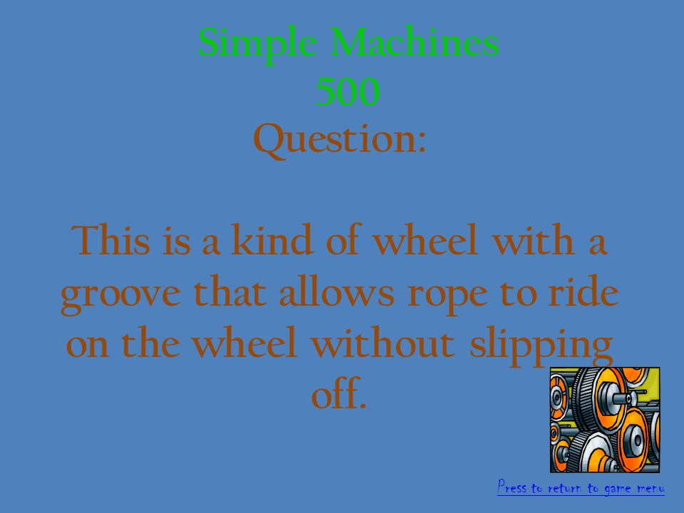 Answer: Wedge. 400 points Simple Machines 400 Press to return to game menu