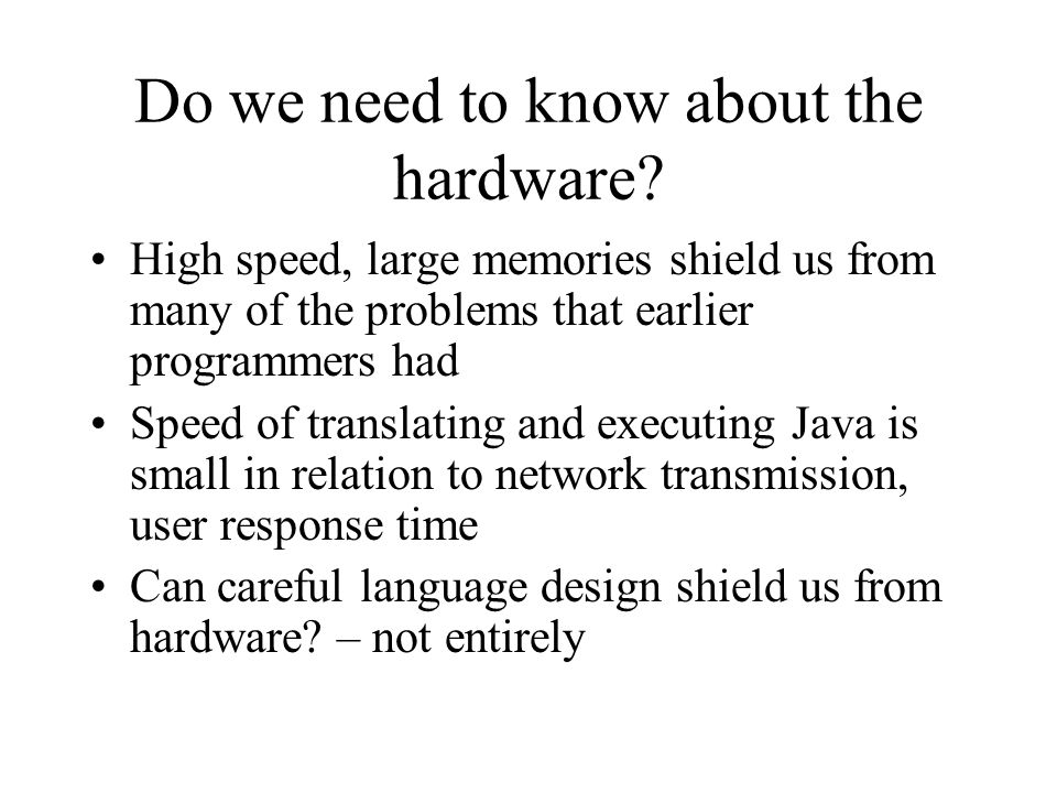Do we need to know about the hardware? High speed, large memories shield us from many of the problems that earlier programmers had Speed of translatin