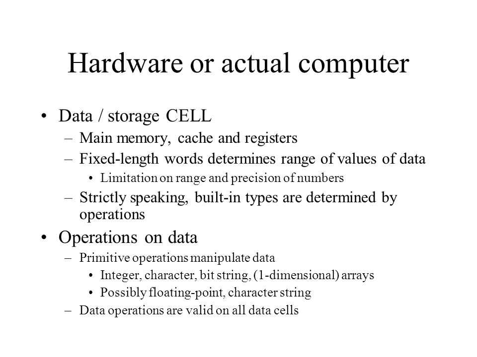 Hardware or actual computer Data / storage CELL –Main memory, cache and registers –Fixed-length words determines range of values of data Limitation on