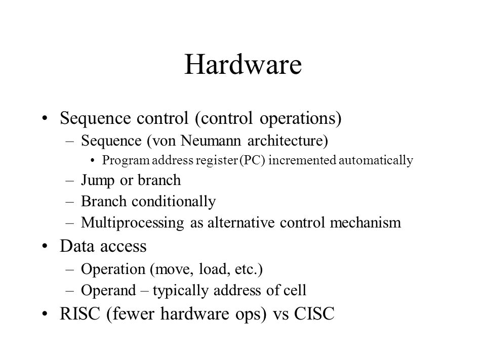 Hardware Sequence control (control operations) –Sequence (von Neumann architecture) Program address register (PC) incremented automatically –Jump or b