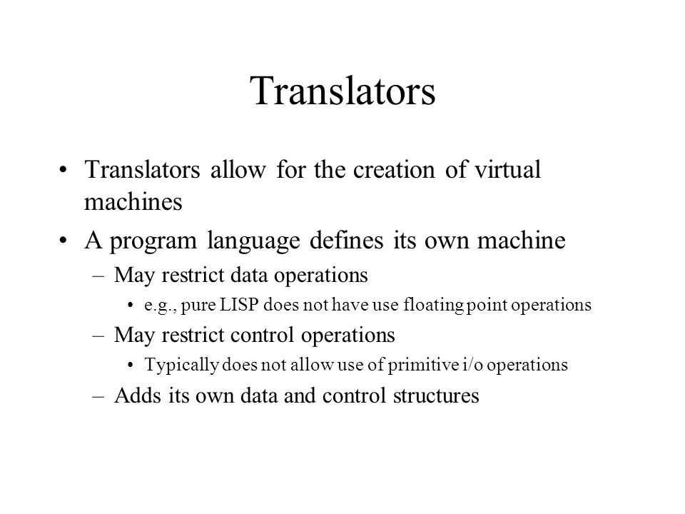 Translators Interpreter – decodes and executes each hardware machine instruction or higher level statement (initially Basic, Snobol, LISP, Perl, Smalltalk, Java) –Does not create object code –Each statement (even in a loop) must be repeatedly translated Assembler – specific to hardware; translates almost 1-1 to hardware machine instruction