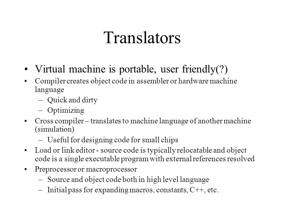Translators Virtual machine is portable, user friendly(?) Compiler creates object code in assembler or hardware machine language –Quick and dirty –Opt