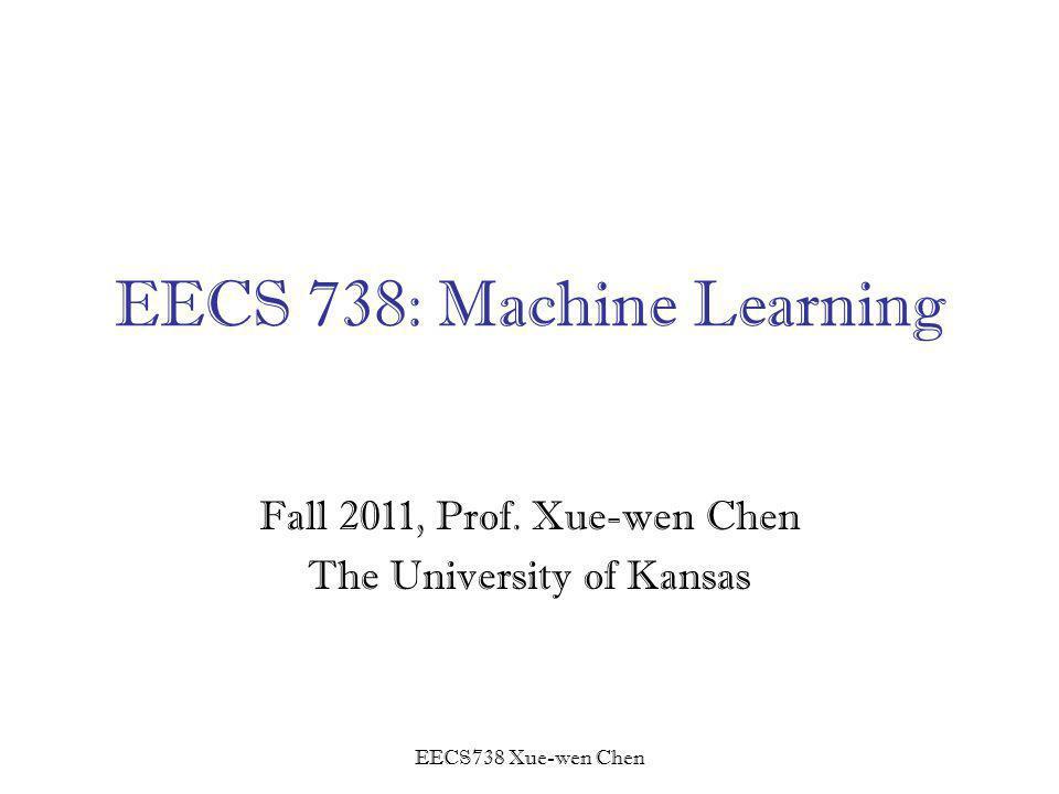 EECS738 Xue-wen Chen EECS 738: Machine Learning Fall 2011, Prof.