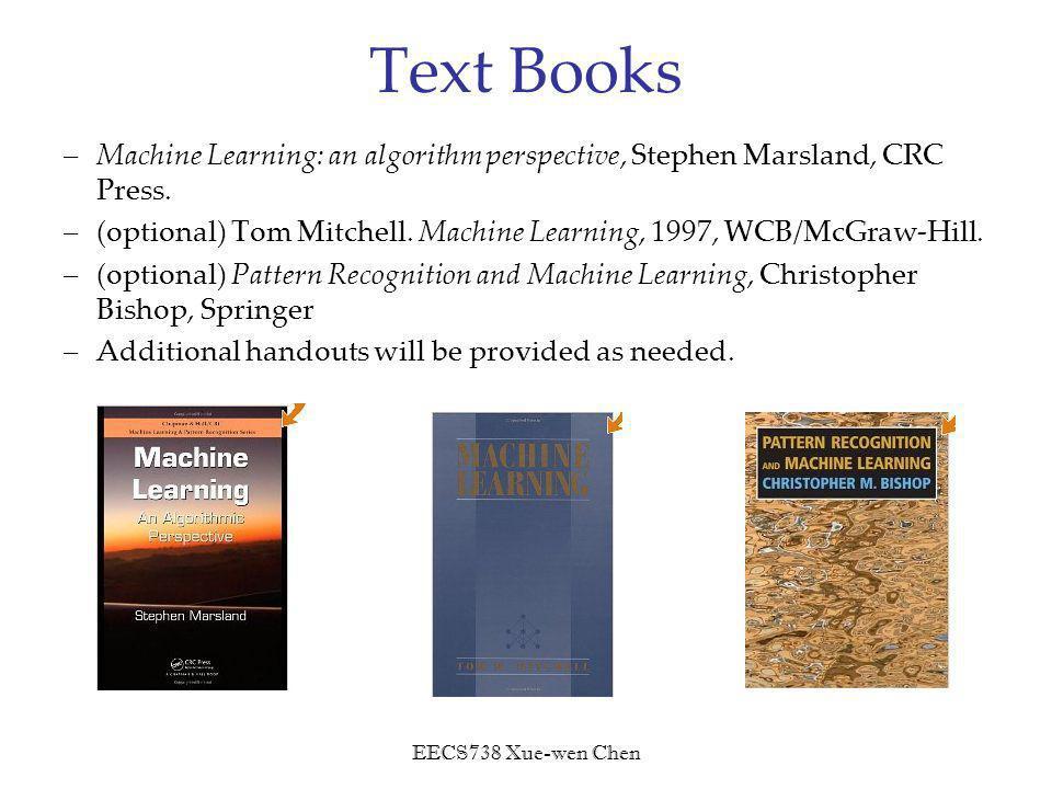 EECS738 Xue-wen Chen Text Books –Machine Learning: an algorithm perspective, Stephen Marsland, CRC Press.