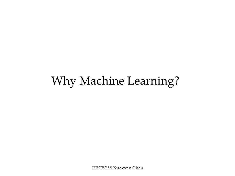 EECS738 Xue-wen Chen Why Machine Learning