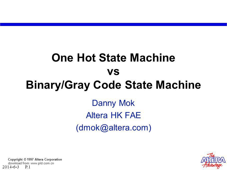 Copyright © 1997 Altera Corporation download from: www.pld.com.cn 2014-6-3 P.1 One Hot State Machine vs Binary/Gray Code State Machine Danny Mok Altera HK FAE (dmok@altera.com)