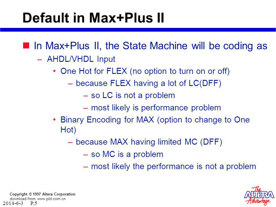 Copyright © 1997 Altera Corporation download from: www.pld.com.cn 2014-6-3 P.5 Default in Max+Plus II In Max+Plus II, the State Machine will be coding as –AHDL/VHDL Input One Hot for FLEX (no option to turn on or off) –because FLEX having a lot of LC(DFF) –so LC is not a problem –most likely is performance problem Binary Encoding for MAX (option to change to One Hot) –because MAX having limited MC (DFF) –so MC is a problem –most likely the performance is not a problem
