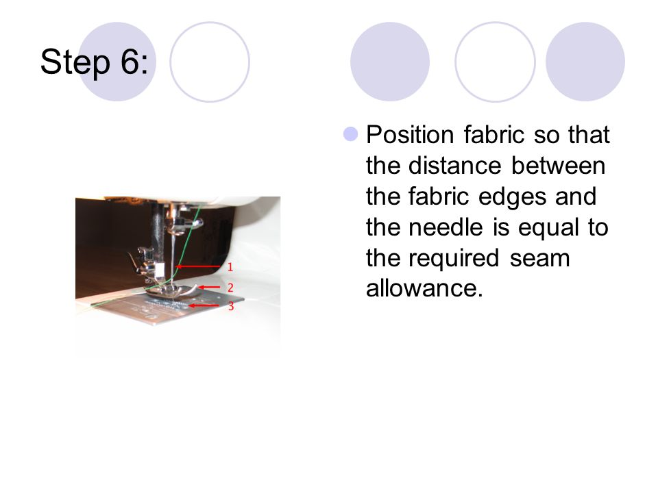 Step 6: Position fabric so that the distance between the fabric edges and the needle is equal to the required seam allowance.