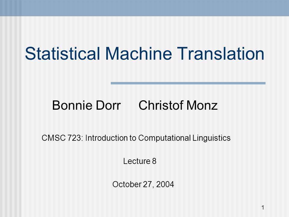 1 Statistical Machine Translation Bonnie Dorr Christof Monz CMSC 723: Introduction to Computational Linguistics Lecture 8 October 27, 2004