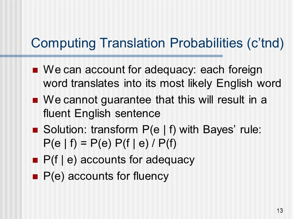 13 Computing Translation Probabilities (ctnd) We can account for adequacy: each foreign word translates into its most likely English word We cannot guarantee that this will result in a fluent English sentence Solution: transform P(e | f) with Bayes rule: P(e | f) = P(e) P(f | e) / P(f) P(f | e) accounts for adequacy P(e) accounts for fluency