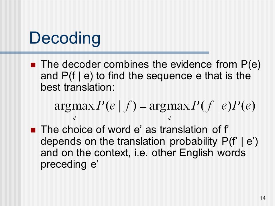 14 Decoding The decoder combines the evidence from P(e) and P(f | e) to find the sequence e that is the best translation: The choice of word e as translation of f depends on the translation probability P(f | e) and on the context, i.e.