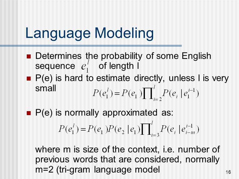 16 Language Modeling Determines the probability of some English sequence of length l P(e) is hard to estimate directly, unless l is very small P(e) is normally approximated as: where m is size of the context, i.e.