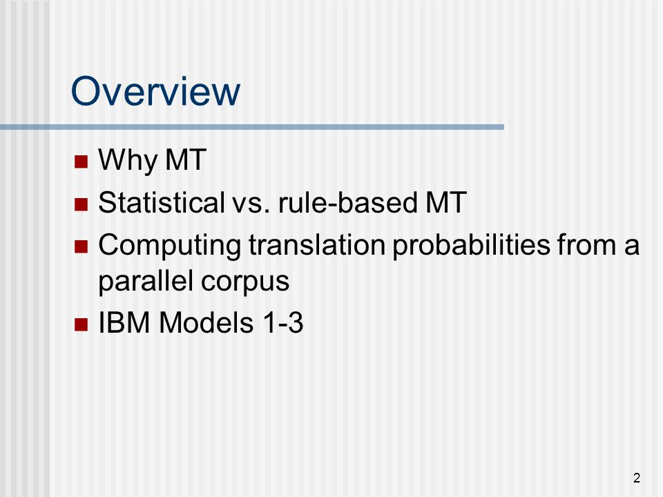 33 IBM Model 1 Example NULL the cat :: le chat j=1 total = P(le | NULL)+P(le | the)+P(le | cat)= 1.5 = 0.5 + 0.5 + 0.5 = 1.5 tc(le | NULL) += P(le | NULL)/1 = 0.333 +=.5/1 = 0.833 tc(le | the) += P(le | the)/1= 0.333 +=.5/1 = 0.833 tc(le | cat) += P(le | cat)/1= 0 +=.5/1 = 0.5 j=2 total = P(chat | NULL)+P(chat | the)+P(chat | cat)=1 = 0.25 + 0.25 + 0.5 = 1 tc(chat | NULL) += P(chat | NULL)/1 = 0 +=.25/1 = 0.25 tc(chat | the) += P(chat | the)/1 = 0 +=.25/1 = 0.25 tc(chat | cat) += P(chat | cat)/1 = 0 +=.5/1 = 0.5