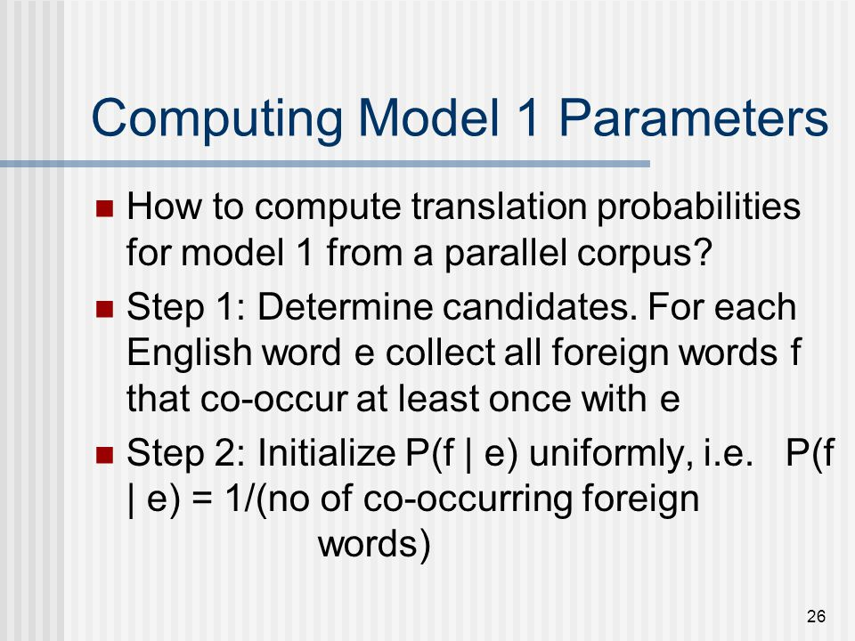 26 Computing Model 1 Parameters How to compute translation probabilities for model 1 from a parallel corpus? Step 1: Determine candidates. For each En