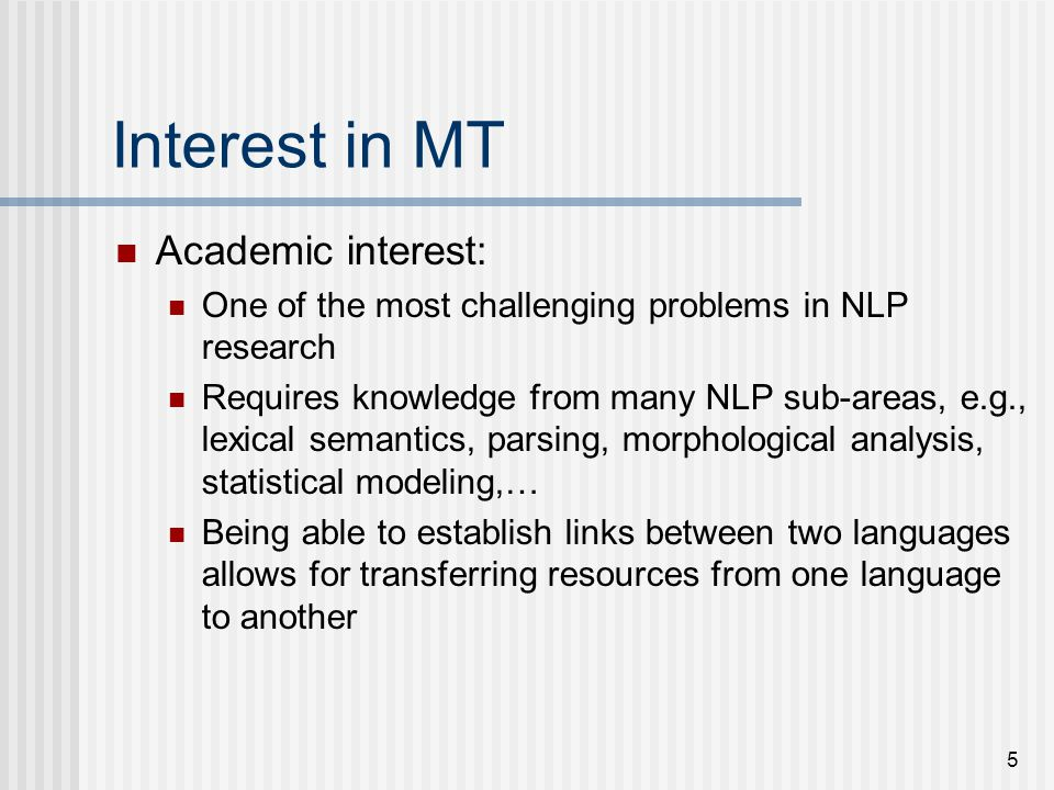 5 Interest in MT Academic interest: One of the most challenging problems in NLP research Requires knowledge from many NLP sub-areas, e.g., lexical semantics, parsing, morphological analysis, statistical modeling,… Being able to establish links between two languages allows for transferring resources from one language to another