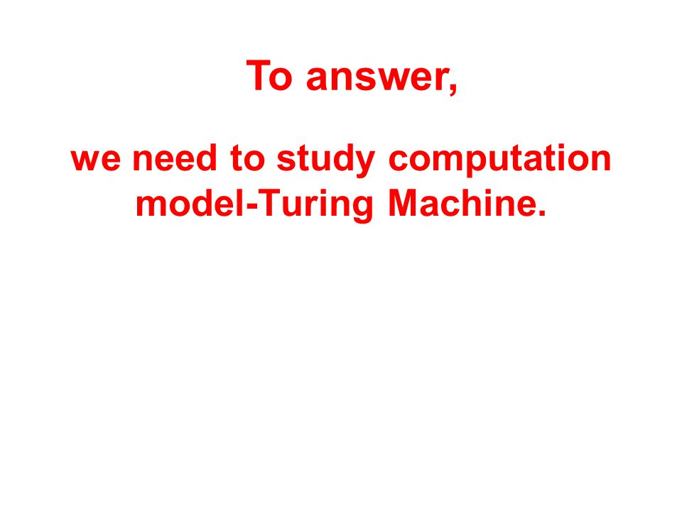 we need to study computation model-Turing Machine. To answer,