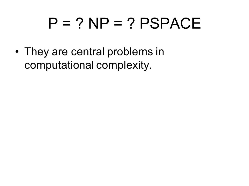 P = ? NP = ? PSPACE They are central problems in computational complexity.