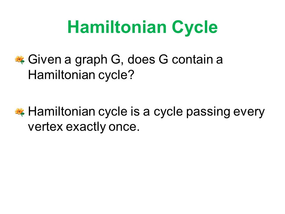 Hamiltonian Cycle Given a graph G, does G contain a Hamiltonian cycle.