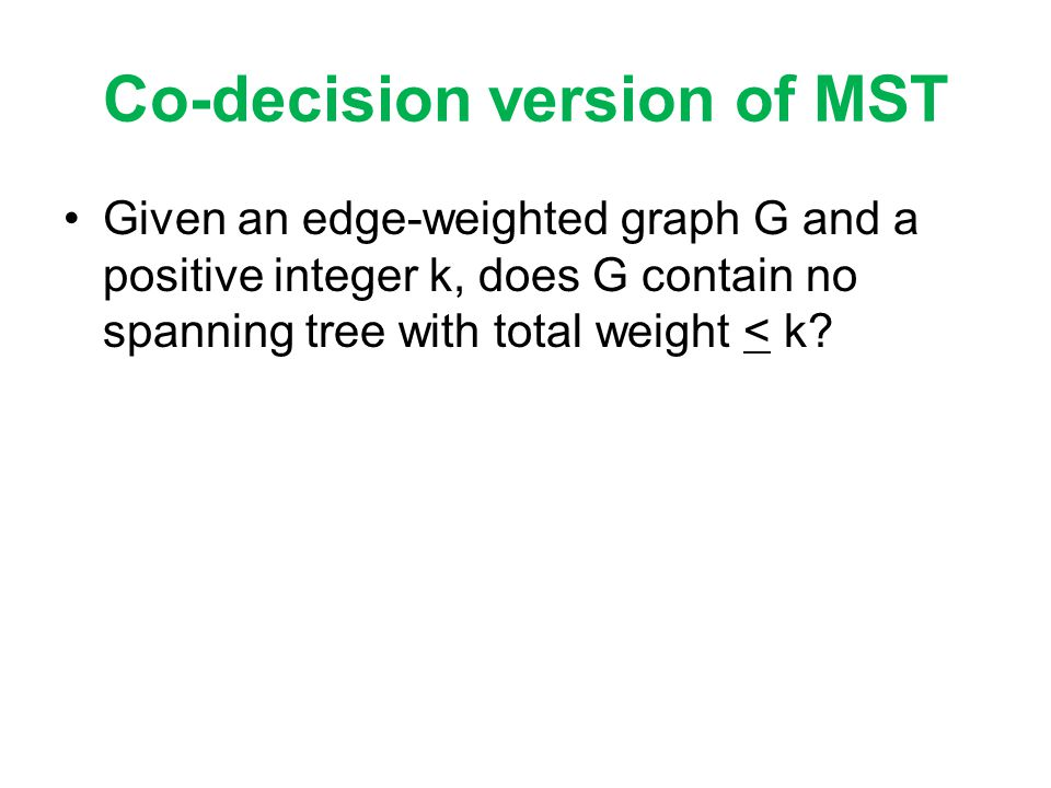 Co-decision version of MST Given an edge-weighted graph G and a positive integer k, does G contain no spanning tree with total weight < k?