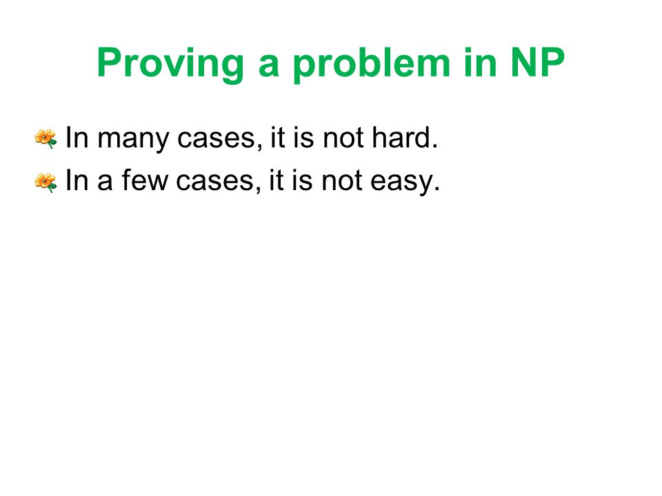 Proving a problem in NP In many cases, it is not hard. In a few cases, it is not easy.